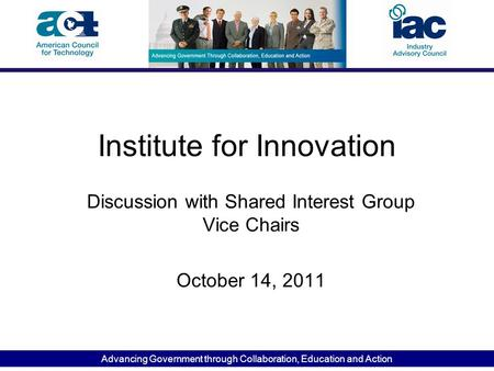 Advancing Government through Collaboration, Education and Action Institute for Innovation Discussion with Shared Interest Group Vice Chairs October 14,