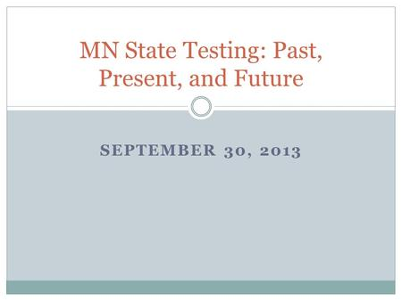 SEPTEMBER 30, 2013 MN State Testing: Past, Present, and Future.