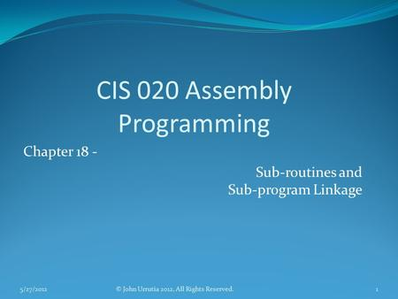 CIS 020 Assembly Programming Chapter 18 - Sub-routines and Sub-program Linkage © John Urrutia 2012, All Rights Reserved.5/27/20121.