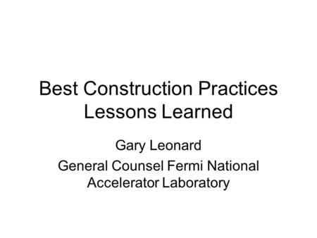 Best Construction Practices Lessons Learned Gary Leonard General Counsel Fermi National Accelerator Laboratory.