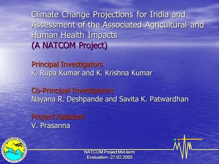NATCOM Project Mid-term Evaluation - 27.02.2003 <strong>Climate</strong> Change Projections for <strong>India</strong> and Assessment <strong>of</strong> the Associated Agricultural and Human Health Impacts.