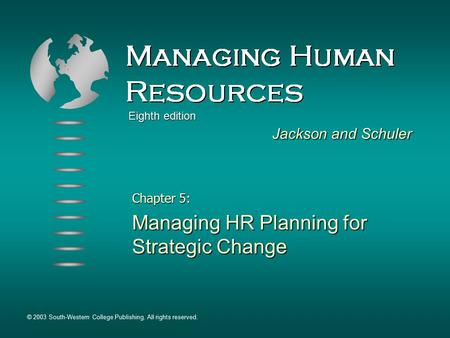 Chapter 5: Managing HR Planning for Strategic Change Jackson and Schuler © 2003 South-Western College Publishing. All rights reserved. Eighth edition.