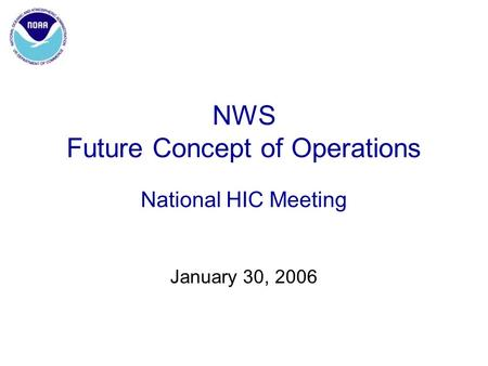 NWS Future Concept of Operations National HIC Meeting January 30, 2006.