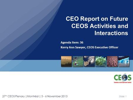 Slide: 1 27 th CEOS Plenary |Montréal | 5 - 6 November 2013 Agenda item: 36 Kerry Ann Sawyer, CEOS Executive Officer CEO Report on Future CEOS Activities.