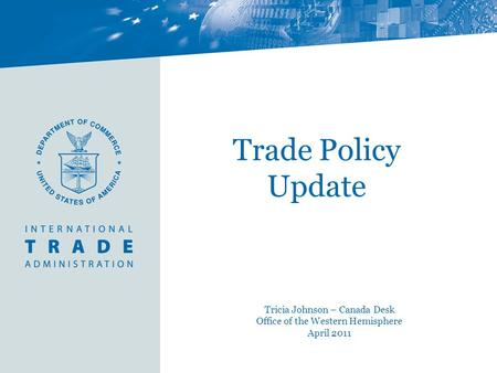 Trade Policy Update Tricia Johnson – Canada Desk Office of the Western Hemisphere April 2011.