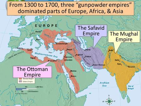 "From 1300 to 1700, three ""gunpowder empires"" dominated parts of Europe, Africa, & Asia The Ottoman Empire The Safavid Empire The Mughal Empire."