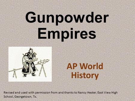 Gunpowder Empires AP World History Revised and used with permission from and thanks to Nancy Hester, East View High School, Georgetown, Tx.