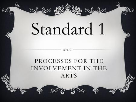 PROCESSES FOR THE INVOLVEMENT IN THE ARTS Standard 1.