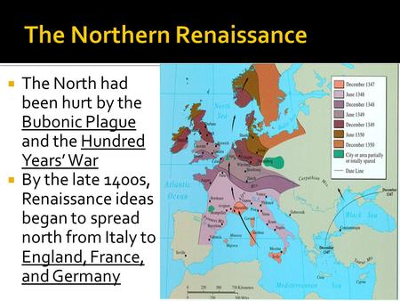  The North had been hurt by the Bubonic Plague and the Hundred Years' War  By the late 1400s, Renaissance ideas began to spread north from Italy to England,