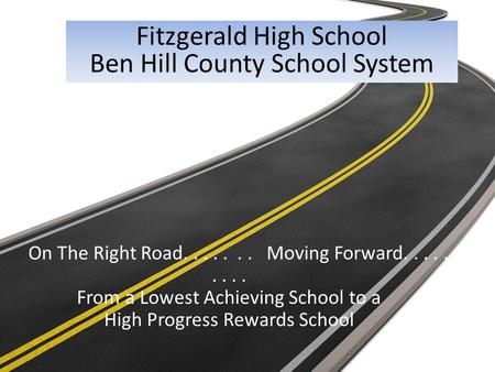 On The Right Road....... Moving Forward......... From a Lowest Achieving School to a High Progress Rewards School Fitzgerald High School Ben Hill County.