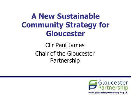 A New Sustainable Community Strategy for Gloucester Cllr Paul James Chair of the Gloucester Partnership.