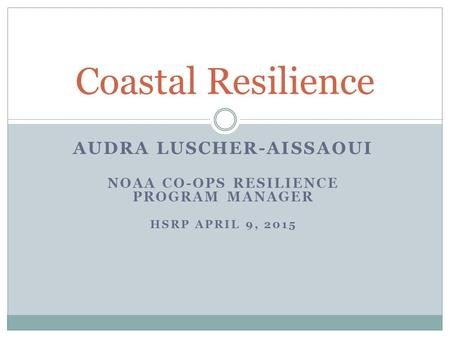 AUDRA LUSCHER-AISSAOUI NOAA CO-OPS RESILIENCE PROGRAM MANAGER HSRP APRIL 9, 2015 Coastal Resilience.