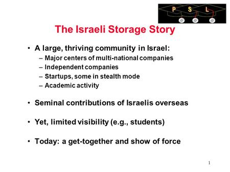 1 1 The Israeli Storage Story A large, thriving community in Israel: –Major centers of multi-national companies –Independent companies –Startups, some.
