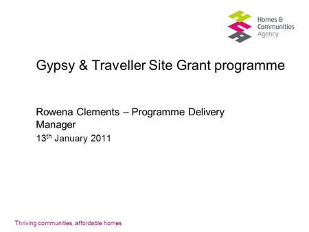Thriving communities, affordable homes Gypsy & Traveller Site Grant programme Rowena Clements – Programme Delivery Manager 13 th January 2011.