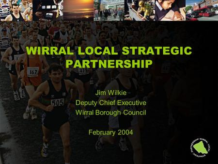 WIRRAL LOCAL STRATEGIC PARTNERSHIP Jim Wilkie Deputy Chief Executive Wirral Borough Council February 2004.