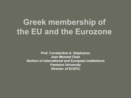 Greek membership of the EU and the Eurozone Prof. Constantine A. Stephanou Jean Monnet Chair Section of International and European Institutions Panteion.