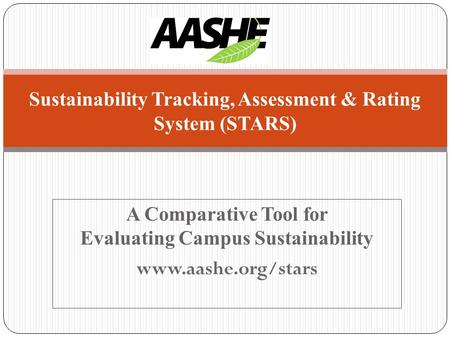 A Comparative Tool for Evaluating Campus Sustainability www.aashe.org/stars Sustainability Tracking, Assessment & Rating System (STARS)