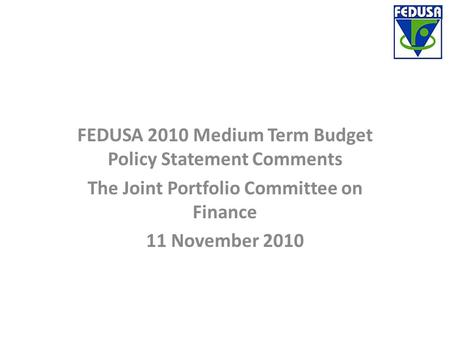 FEDUSA 2010 Medium Term Budget Policy Statement Comments The Joint Portfolio Committee on Finance 11 November 2010.