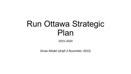 Run Ottawa Strategic Plan 2015-2020 Straw Model (draft 2 November 2015)