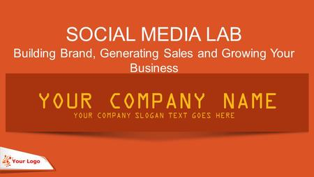 SOCIAL MEDIA LAB Building Brand, Generating Sales and Growing Your Business YOUR COMPANY NAME YOUR COMPANY SLOGAN TEXT GOES HERE.