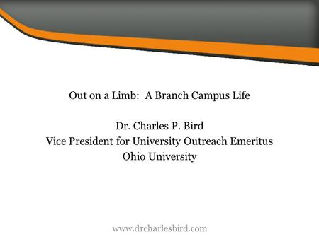 Out on a Limb: A Branch Campus Life Dr. Charles P. Bird Vice President for University Outreach Emeritus Ohio University www.drcharlesbird.com.