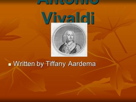 Antonio Vivaldi Written by Tiffany Aardema Written by Tiffany Aardema.
