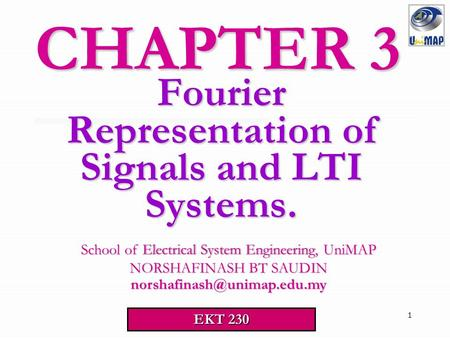 1 Fourier Representation of Signals and LTI Systems. CHAPTER 3 EKT 230 School of Electrical System Engineering, UniMAP School of Electrical System Engineering,