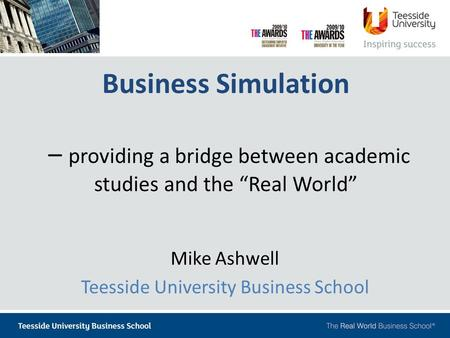 "Business Simulation – providing a bridge between academic studies and the ""Real World"" Mike Ashwell Teesside University Business School."