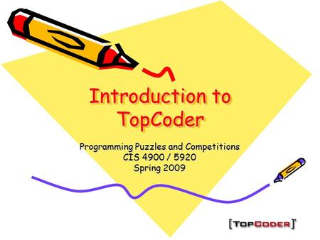 Introduction to TopCoder Programming Puzzles and Competitions CIS 4900 / 5920 Spring 2009.