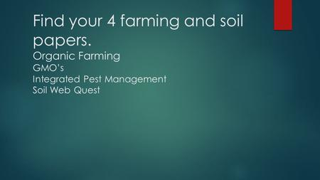 Find your 4 farming and soil papers. Organic Farming GMO's Integrated Pest Management Soil Web Quest.