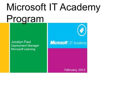 February, 2013 Jocelyn Paul Deployment Manager Microsoft Learning Microsoft IT Academy Program.