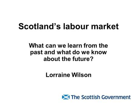 Scotland's labour market What can we learn from the past and what do we know about the future? Lorraine Wilson.