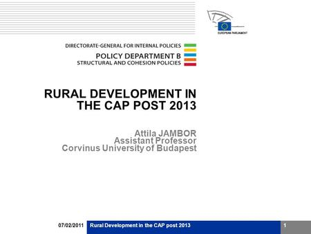 07/02/2011Rural Development in the CAP post 20131 RURAL DEVELOPMENT IN THE CAP POST 2013 Attila JAMBOR Assistant Professor Corvinus University of Budapest.