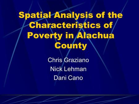 Spatial Analysis of the Characteristics of Poverty in Alachua County Chris Graziano Nick Lehman Dani Cano.