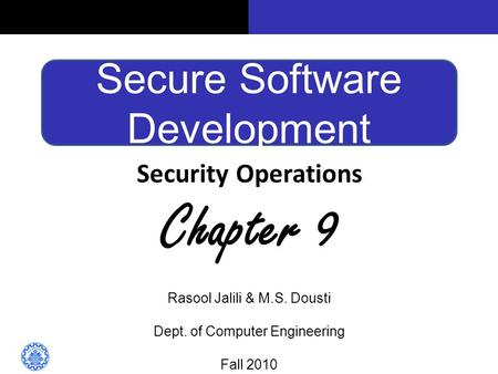 Secure Software Development Security Operations Chapter 9 Rasool Jalili & M.S. Dousti Dept. of Computer Engineering Fall 2010.