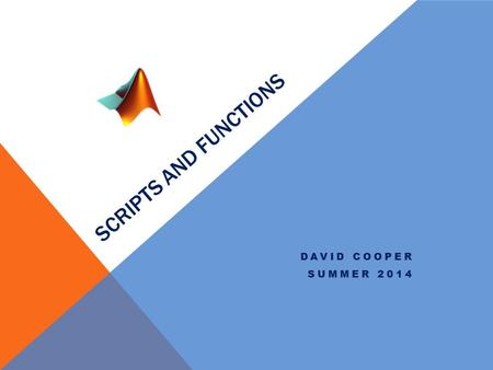 SCRIPTS AND FUNCTIONS DAVID COOPER SUMMER 2014. Extensions MATLAB has two main extension types.m for functions and scripts and.mat for variable save files.