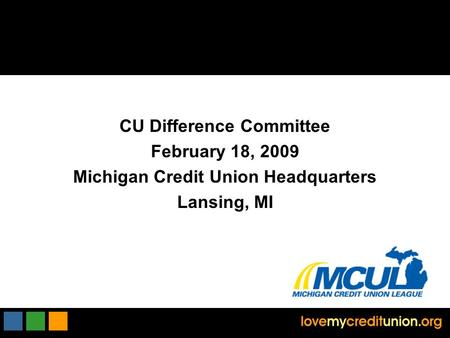 CU Difference Committee February 18, 2009 Michigan Credit Union Headquarters Lansing, MI.