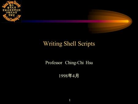 1 Writing <strong>Shell</strong> <strong>Scripts</strong> Professor Ching-Chi Hsu 1998 年 4 月.