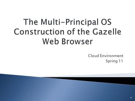 Cloud Environment Spring 11 0.  Microsoft Research Browser (2009)  Multi-Principal Environment with Browser OS  Next Step Towards Secure Browser 