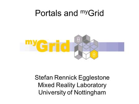 Portals and my Grid Stefan Rennick Egglestone Mixed Reality Laboratory University of Nottingham.
