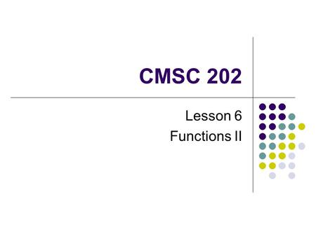 CMSC 202 Lesson 6 Functions II. Warmup Correctly implement a swap function such that the following code will work: int a = 7; int b = 8; Swap(a, b); cout.