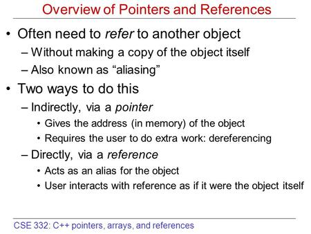 CSE 332: C++ pointers, arrays, and references Overview of Pointers and References Often need to refer to another object –Without making a copy of the object.