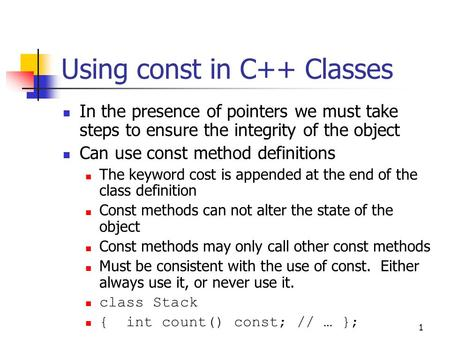 1 Using const in C++ Classes In the presence of pointers we must take steps to ensure the integrity of the object Can use const method definitions The.