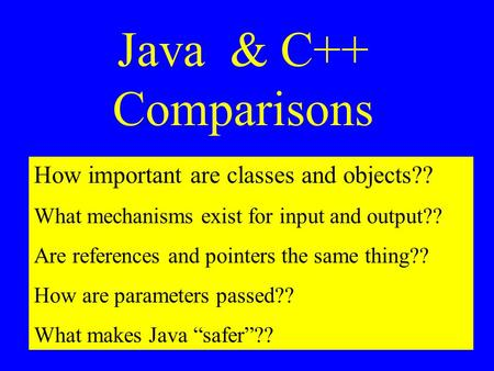 Java & C++ Comparisons How important are classes and objects?? What mechanisms exist for input and output?? Are references and pointers the same thing??