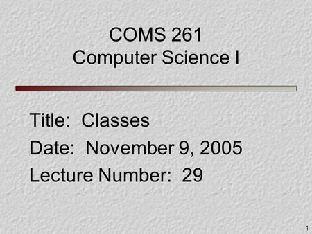 1 COMS 261 Computer Science I Title: Classes Date: November 9, 2005 Lecture Number: 29.