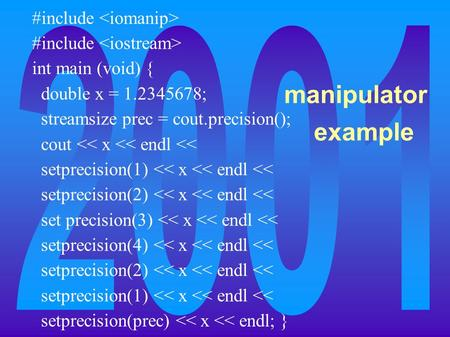 Manipulator example #include int main (void) { double x = 1.2345678; streamsize prec = cout.precision(); cout << x << endl << setprecision(1) << x << endl.