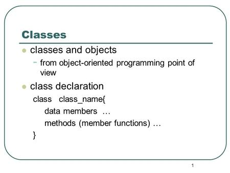 1 Classes classes and objects - from object-oriented programming point of view class declaration class class_name{ data members … methods (member functions)
