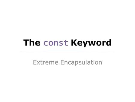 The const Keyword Extreme Encapsulation. Humble Beginnings There are often cases in coding where it is helpful to use a const variable in a method or.
