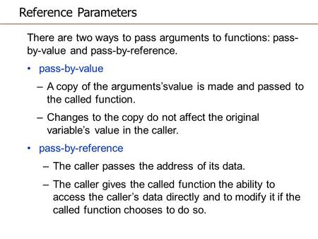Reference Parameters There are two ways to pass arguments to functions: pass- by-value and pass-by-reference. pass-by-value –A copy of the arguments'svalue.