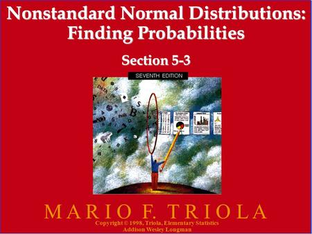 Copyright © 1998, Triola, Elementary Statistics Addison Wesley Longman 1 Nonstandard Normal Distributions: Finding Probabilities Section 5-3 M A R I O.